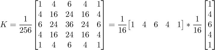 $\displaystyle{K}=\frac{1}{{256}}{\left[\begin{matrix}{1}&{4}&{6}&{4}&{1}\\{4}&{16}&{24}&{16}&{4}\\{6}&{24}&{36}&{24}&{6}\\{4}&{16}&{24}&{16}&{4}\\{1}&{4}&{6}&{4}&{1}\end{matrix}\right]}=\frac{1}{{16}}{\left[\begin{matrix}{1}&{4}&{6}&{4}&{1}\end{matrix}\right]}\ast\frac{1}{{16}}{\left[\begin{matrix}{1}\\{4}\\{6}\\{4}\\{1}\end{matrix}\right]}$
